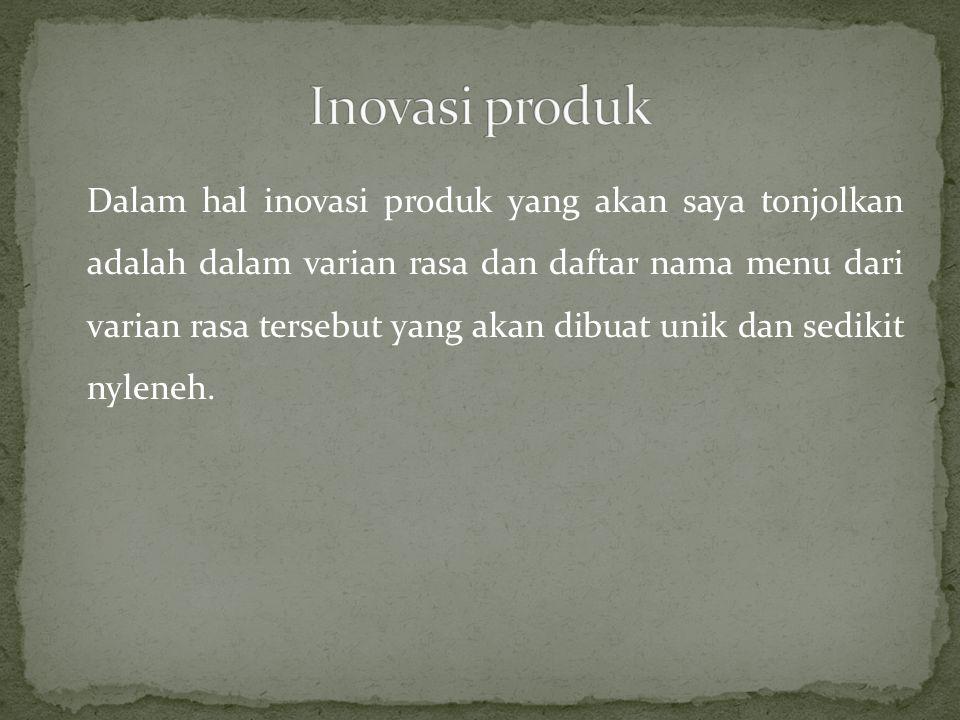 Dalam hal inovasi produk yang akan saya tonjolkan adalah dalam varian rasa dan daftar nama menu dari varian rasa tersebut yang akan dibuat unik dan se