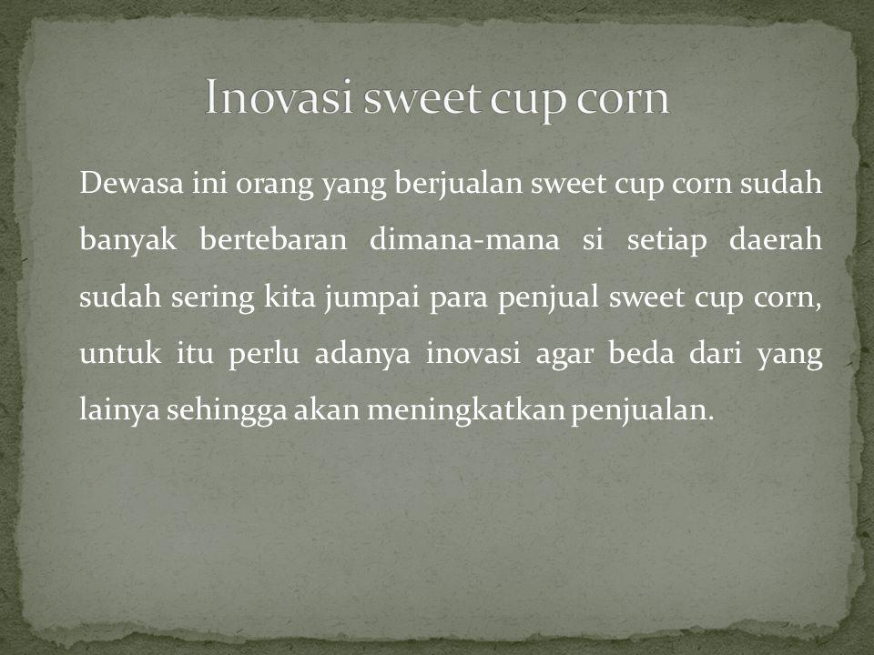 Dewasa ini orang yang berjualan sweet cup corn sudah banyak bertebaran dimana-mana si setiap daerah sudah sering kita jumpai para penjual sweet cup co