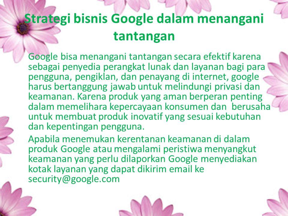Strategi bisnis Google dalam menangani tantangan Google bisa menangani tantangan secara efektif karena sebagai penyedia perangkat lunak dan layanan ba