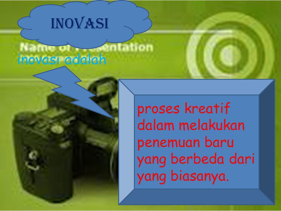inovasi adalah INOVASI proses kreatif dalam melakukan penemuan baru yang berbeda dari yang biasanya.