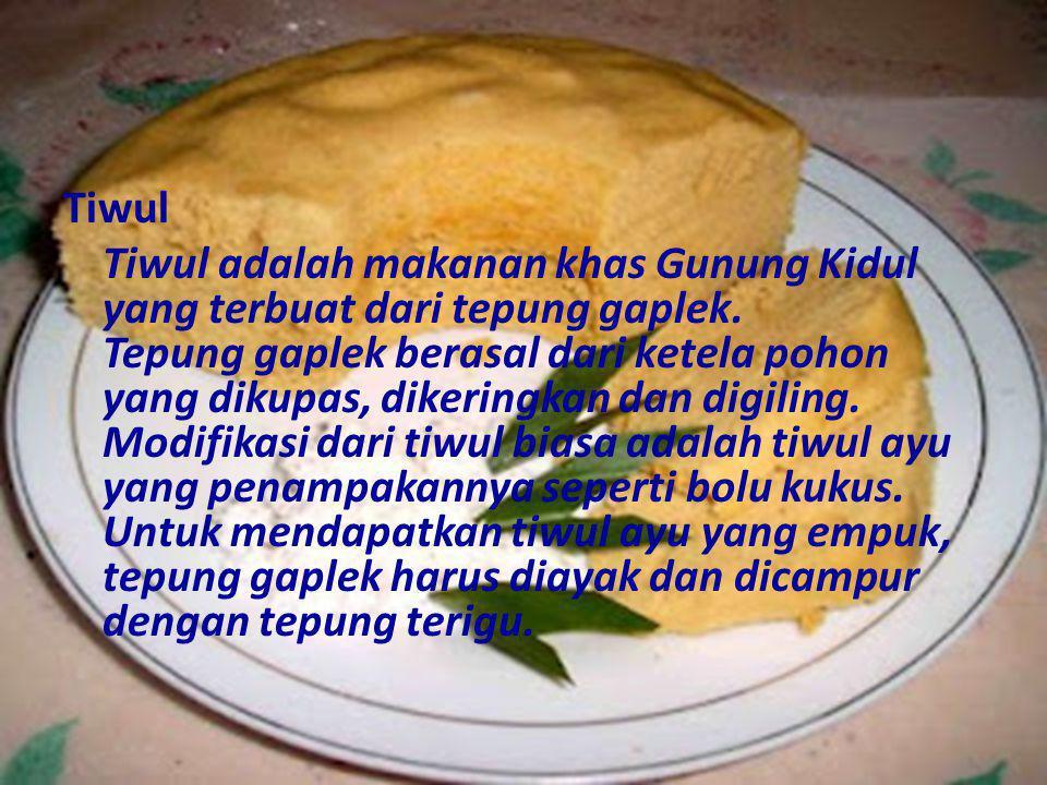 Tiwul Tiwul adalah makanan khas Gunung Kidul yang terbuat dari tepung gaplek.