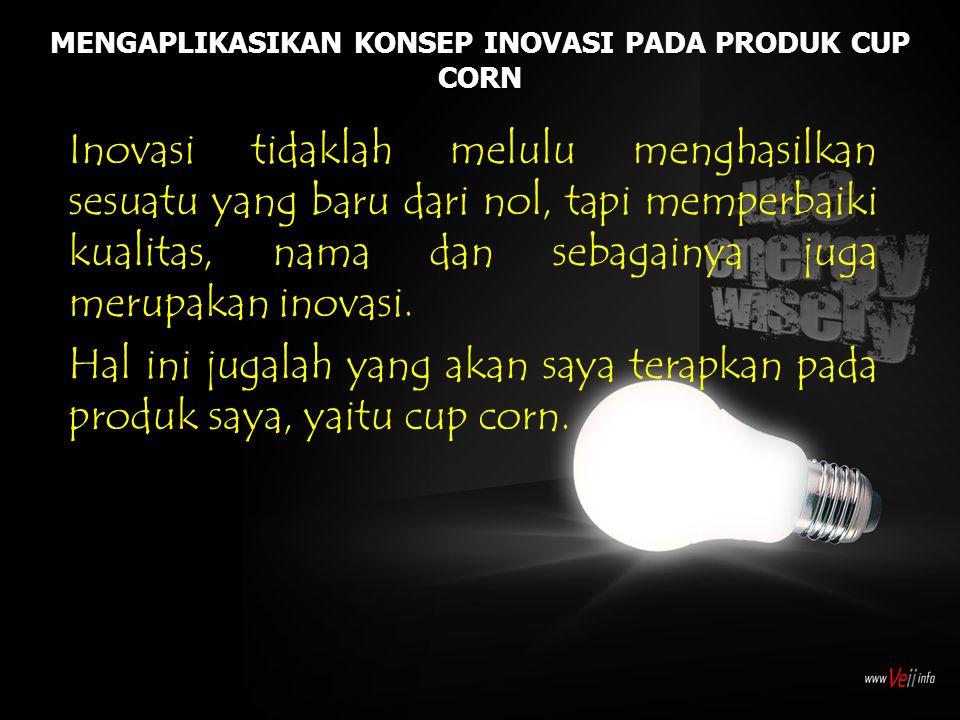 MENGAPLIKASIKAN KONSEP INOVASI PADA PRODUK CUP CORN Inovasi tidaklah melulu menghasilkan sesuatu yang baru dari nol, tapi memperbaiki kualitas, nama d