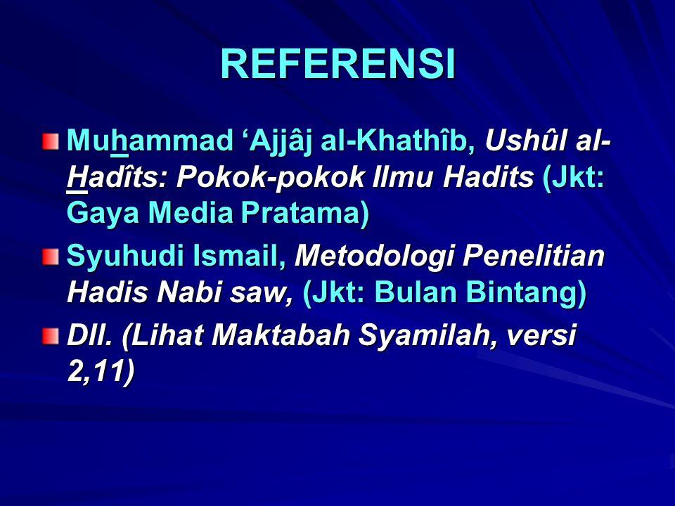 REFERENSI Muhammad 'Ajjâj al-Khathîb, Ushûl al- Hadîts: Pokok-pokok Ilmu Hadits (Jkt: Gaya Media Pratama) Syuhudi Ismail, Metodologi Penelitian Hadis
