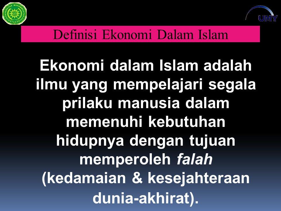 Definisi Ekonomi Dalam Islam Ekonomi dalam Islam adalah ilmu yang mempelajari segala prilaku manusia dalam memenuhi kebutuhan hidupnya dengan tujuan memperoleh falah (kedamaian & kesejahteraan dunia-akhirat).