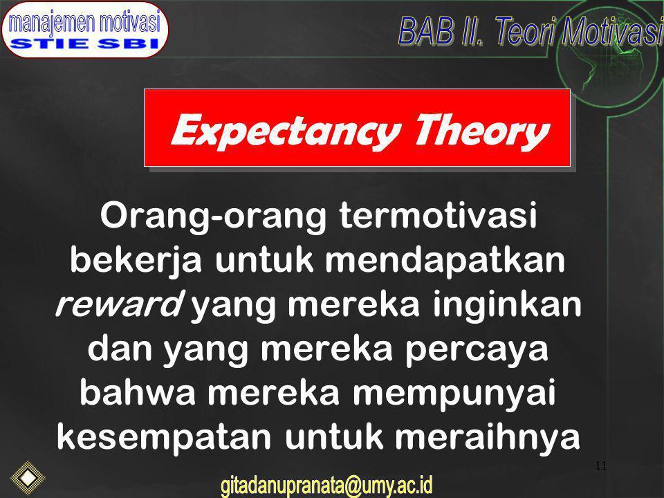 11 Expectancy Theory Orang-orang termotivasi bekerja untuk mendapatkan reward yang mereka inginkan dan yang mereka percaya bahwa mereka mempunyai kesempatan untuk meraihnya