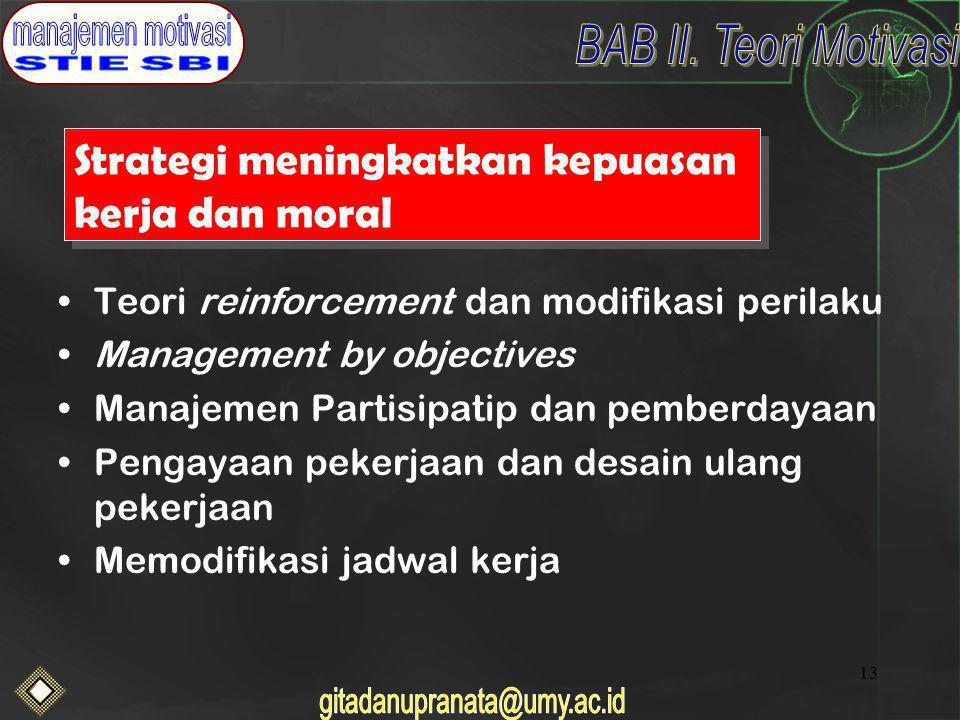 13 Strategi meningkatkan kepuasan kerja dan moral Teori reinforcement dan modifikasi perilaku Management by objectives Manajemen Partisipatip dan pemberdayaan Pengayaan pekerjaan dan desain ulang pekerjaan Memodifikasi jadwal kerja