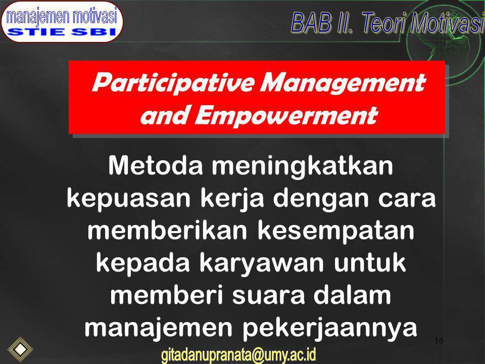 16 Participative Management and Empowerment Metoda meningkatkan kepuasan kerja dengan cara memberikan kesempatan kepada karyawan untuk memberi suara dalam manajemen pekerjaannya
