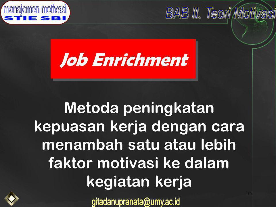17 Job Enrichment Metoda peningkatan kepuasan kerja dengan cara menambah satu atau lebih faktor motivasi ke dalam kegiatan kerja