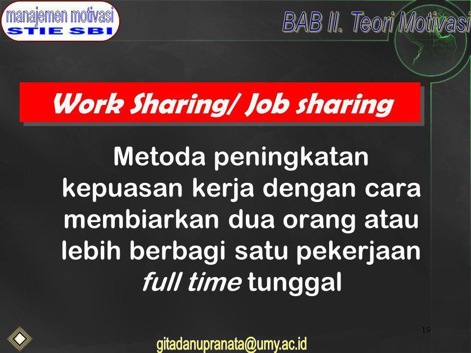 19 Work Sharing/ Job sharing Metoda peningkatan kepuasan kerja dengan cara membiarkan dua orang atau lebih berbagi satu pekerjaan full time tunggal