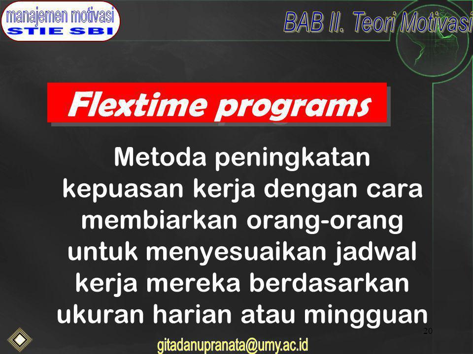 20 Flextime programs Metoda peningkatan kepuasan kerja dengan cara membiarkan orang-orang untuk menyesuaikan jadwal kerja mereka berdasarkan ukuran harian atau mingguan