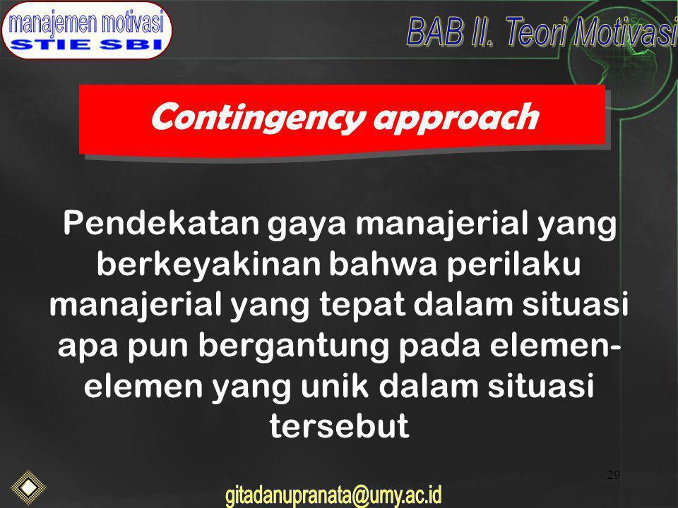 29 Contingency approach Pendekatan gaya manajerial yang berkeyakinan bahwa perilaku manajerial yang tepat dalam situasi apa pun bergantung pada elemen- elemen yang unik dalam situasi tersebut
