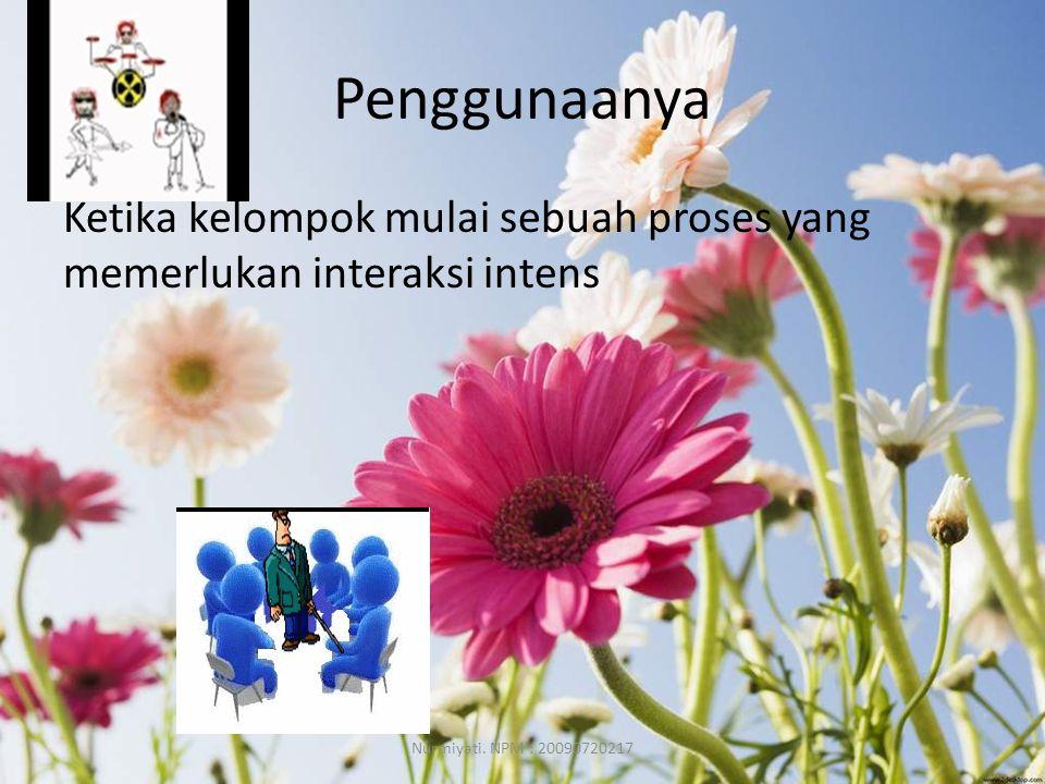 Penggunaanya Ketika kelompok mulai sebuah proses yang memerlukan interaksi intens Nurmiyati.
