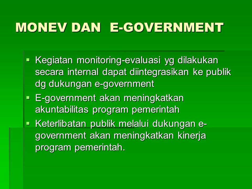 MONEV DAN E-GOVERNMENT  Kegiatan monitoring-evaluasi yg dilakukan secara internal dapat diintegrasikan ke publik dg dukungan e-government  E-governm
