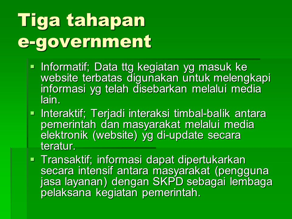 Tiga tahapan e-government  Informatif; Data ttg kegiatan yg masuk ke website terbatas digunakan untuk melengkapi informasi yg telah disebarkan melalu