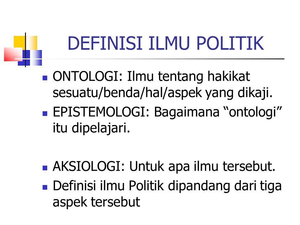 """DEFINISI ILMU POLITIK ONTOLOGI: Ilmu tentang hakikat sesuatu/benda/hal/aspek yang dikaji. EPISTEMOLOGI: Bagaimana """"ontologi"""" itu dipelajari. AKSIOLOGI"""