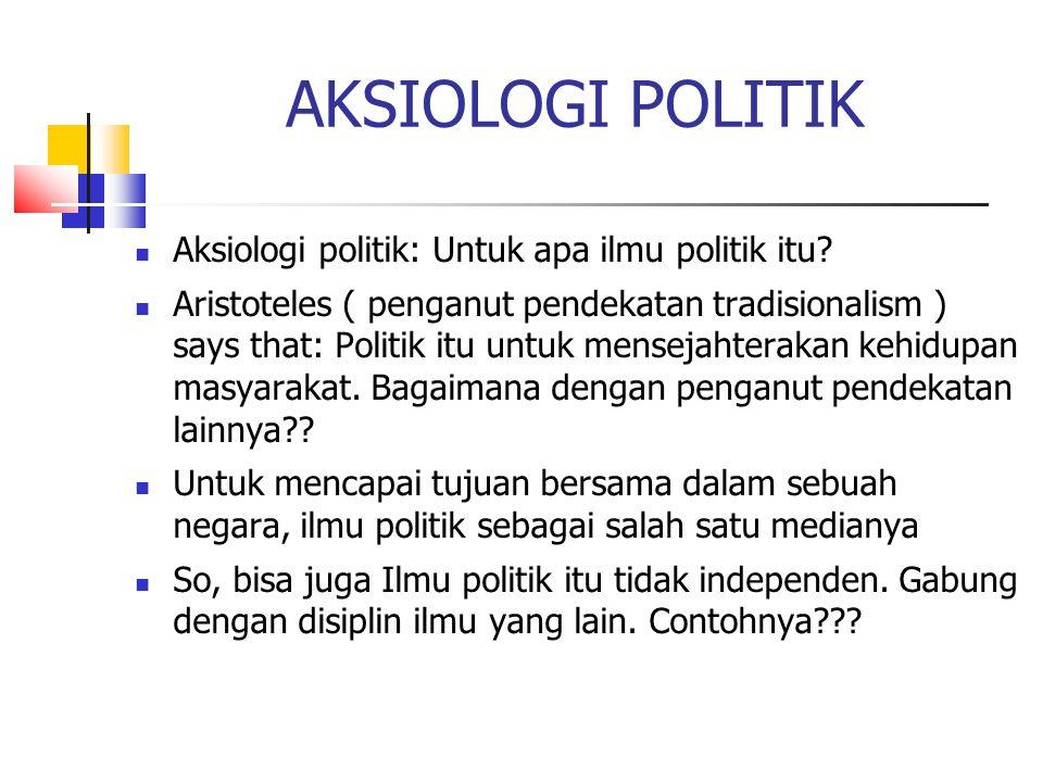 AKSIOLOGI POLITIK Aksiologi politik: Untuk apa ilmu politik itu? Aristoteles ( penganut pendekatan tradisionalism ) says that: Politik itu untuk mense