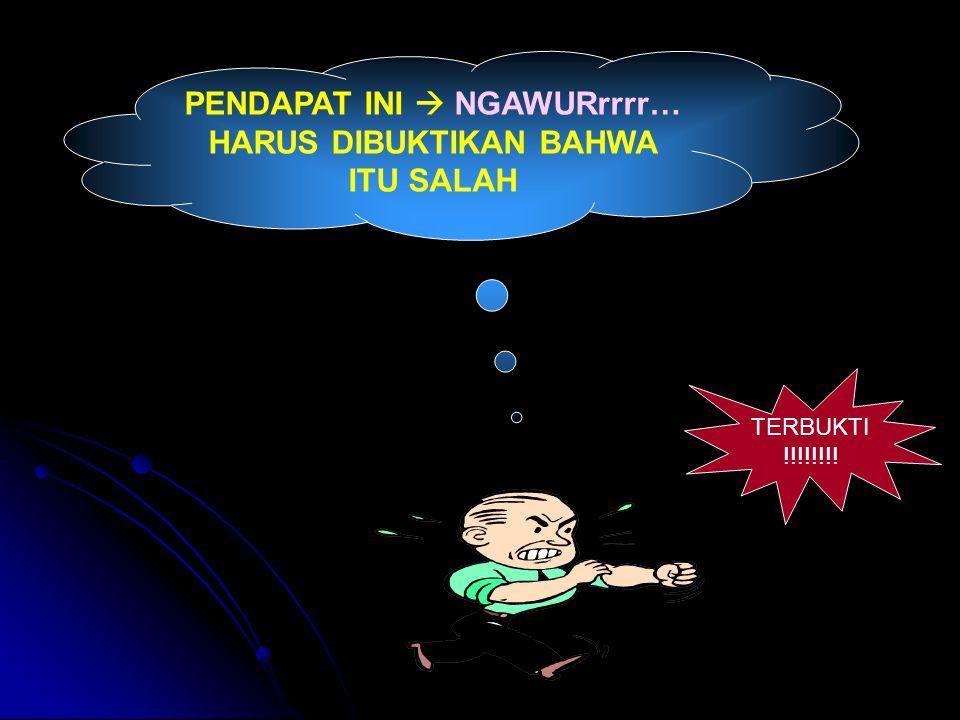 PENDAPAT INI  NGAWURrrrr… HARUS DIBUKTIKAN BAHWA ITU SALAH TERBUKTI !!!!!!!!