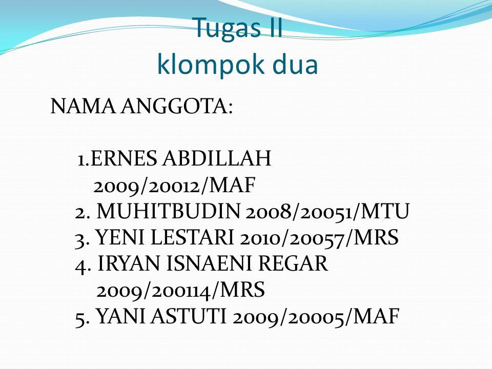Tugas II klompok dua NAMA ANGGOTA: 1.ERNES ABDILLAH 2009/20012/MAF 2.