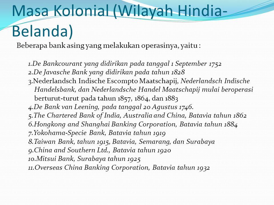 Masa Kolonial (Wilayah Hindia- Belanda) Beberapa bank asing yang melakukan operasinya, yaitu : 1.De Bankcourant yang didirikan pada tanggal 1 September 1752 2.De Javasche Bank yang didirikan pada tahun 1828 3.Nederlandsch Indische Escompto Maatschapij, Nederlandsch Indische Handelsbank, dan Nederlandsche Handel Maatschapij mulai beroperasi berturut-turut pada tahun 1857, 1864, dan 1883 4.De Bank van Leening, pada tanggal 20 Agustus 1746.