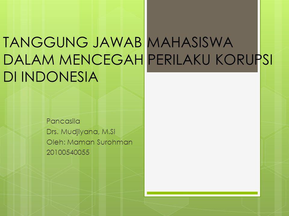 TANGGUNG JAWAB MAHASISWA DALAM MENCEGAH PERILAKU KORUPSI DI INDONESIA Pancasila Drs. Mudjiyana, M.Si Oleh: Maman Surohman 20100540055