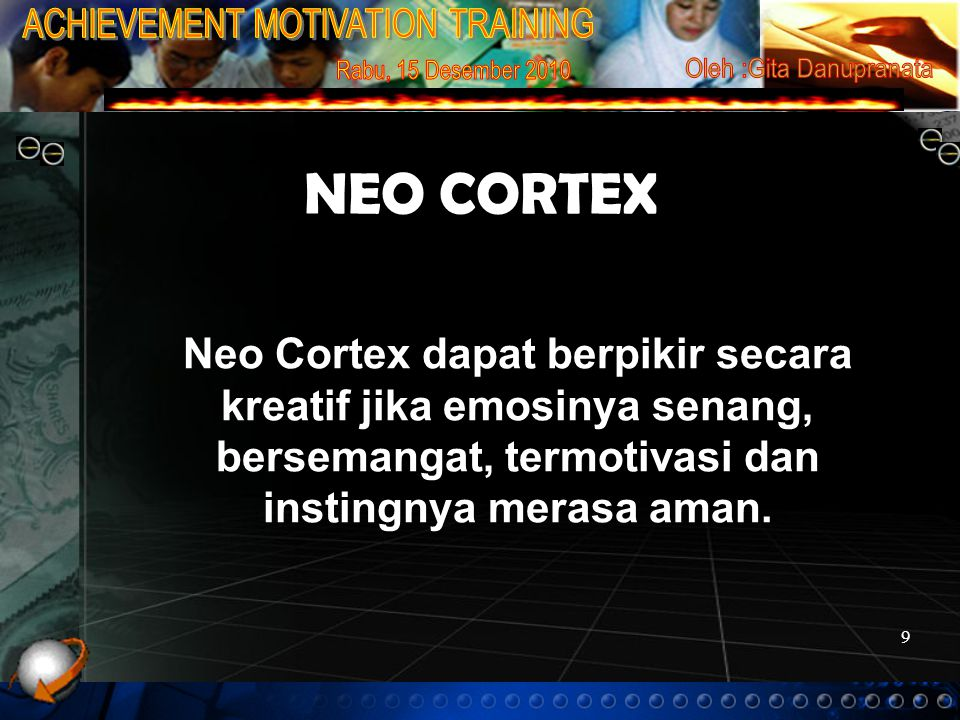 9 NEO CORTEX Neo Cortex dapat berpikir secara kreatif jika emosinya senang, bersemangat, termotivasi dan instingnya merasa aman.