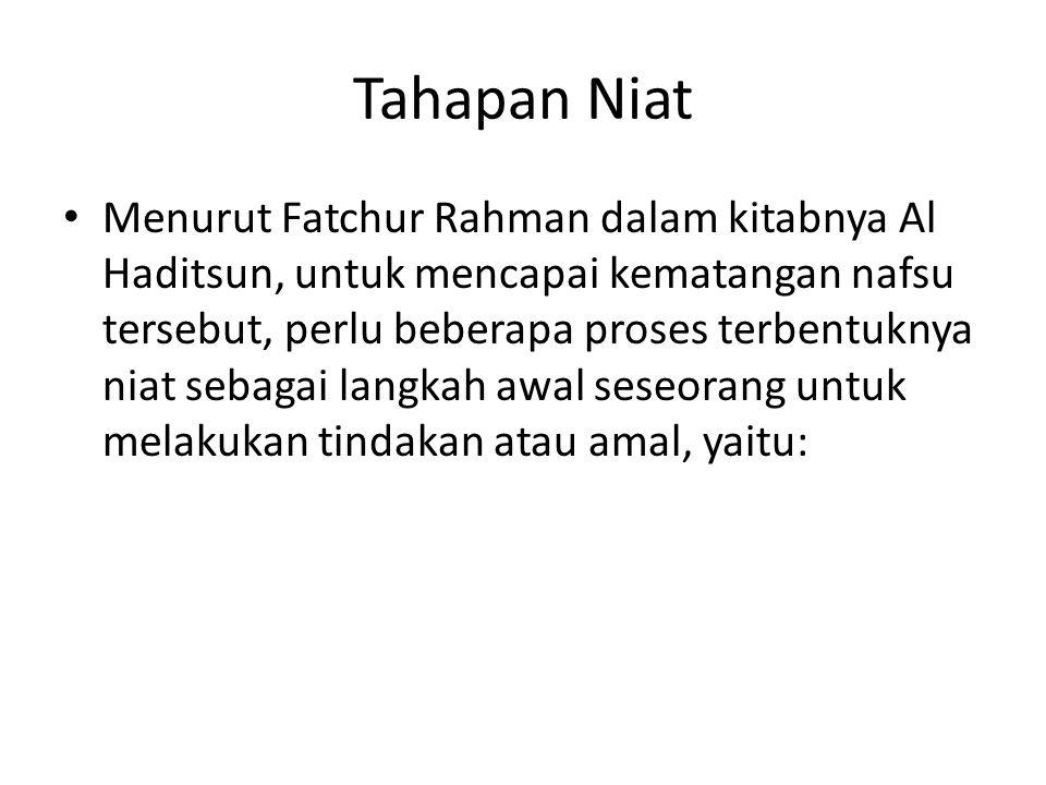 Tahapan Niat Menurut Fatchur Rahman dalam kitabnya Al Haditsun, untuk mencapai kematangan nafsu tersebut, perlu beberapa proses terbentuknya niat sebagai langkah awal seseorang untuk melakukan tindakan atau amal, yaitu:
