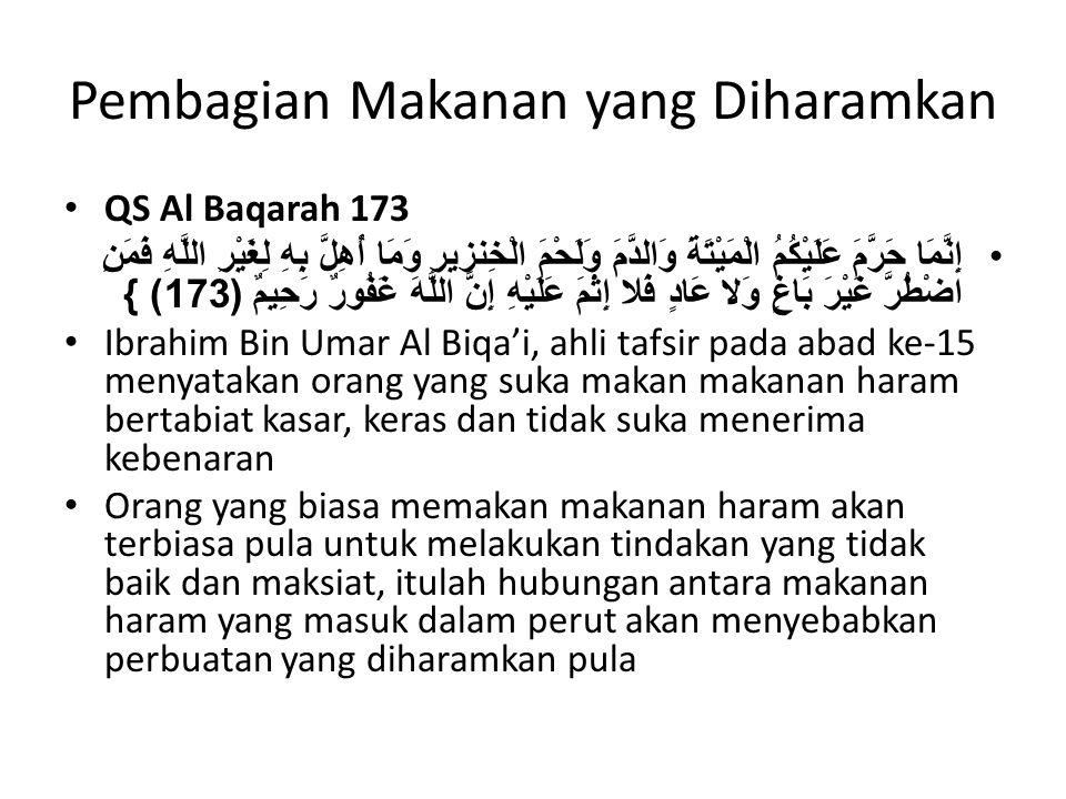 Pembagian Makanan yang Diharamkan QS Al Baqarah 173 إِنَّمَا حَرَّمَ عَلَيْكُمُ الْمَيْتَةَ وَالدَّمَ وَلَحْمَ الْخِنزيرِ وَمَا أُهِلَّ بِهِ لِغَيْرِ اللَّهِ فَمَنِ اضْطُرَّ غَيْرَ بَاغٍ وَلا عَادٍ فَلا إِثْمَ عَلَيْهِ إِنَّ اللَّهَ غَفُورٌ رَحِيمٌ (173) } Ibrahim Bin Umar Al Biqa'i, ahli tafsir pada abad ke-15 menyatakan orang yang suka makan makanan haram bertabiat kasar, keras dan tidak suka menerima kebenaran Orang yang biasa memakan makanan haram akan terbiasa pula untuk melakukan tindakan yang tidak baik dan maksiat, itulah hubungan antara makanan haram yang masuk dalam perut akan menyebabkan perbuatan yang diharamkan pula