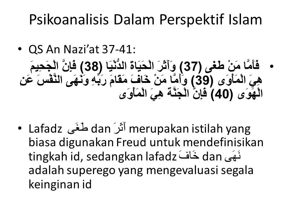Psikoanalisis Dalam Perspektif Islam QS An Nazi'at 37-41: فَأَمَّا مَنْ طَغَى (37) وَآَثَرَ الْحَيَاةَ الدُّنْيَا (38) فَإِنَّ الْجَحِيمَ هِيَ الْمَأْوَى (39) وَأَمَّا مَنْ خَافَ مَقَامَ رَبِّهِ وَنَهَى النَّفْسَ عَنِ الْهَوَى (40) فَإِنَّ الْجَنَّةَ هِيَ الْمَأْوَى Lafadz طَغَى dan آَثَرَ merupakan istilah yang biasa digunakan Freud untuk mendefinisikan tingkah id, sedangkan lafadz خَافَ dan نَهَى adalah superego yang mengevaluasi segala keinginan id
