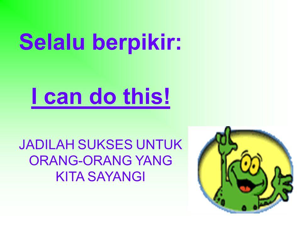 Selalu berpikir: I can do this! JADILAH SUKSES UNTUK ORANG-ORANG YANG KITA SAYANGI