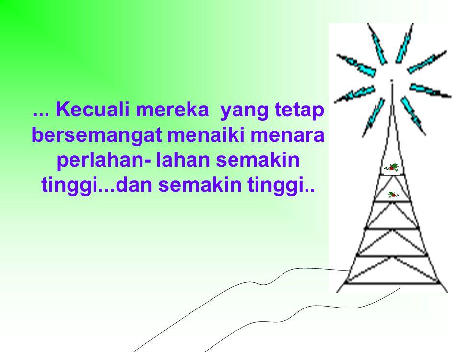 ... Kecuali mereka yang tetap bersemangat menaiki menara perlahan- lahan semakin tinggi...dan semakin tinggi..