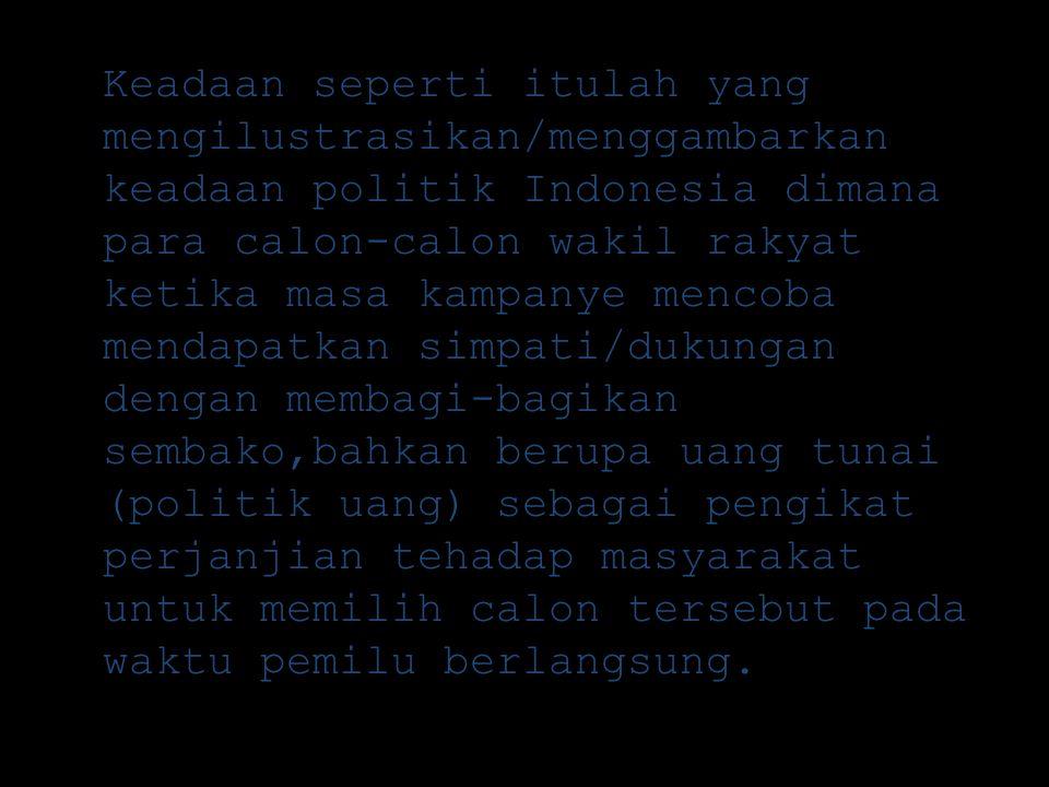 Keadaan seperti itulah yang mengilustrasikan/menggambarkan keadaan politik Indonesia dimana para calon-calon wakil rakyat ketika masa kampanye mencoba