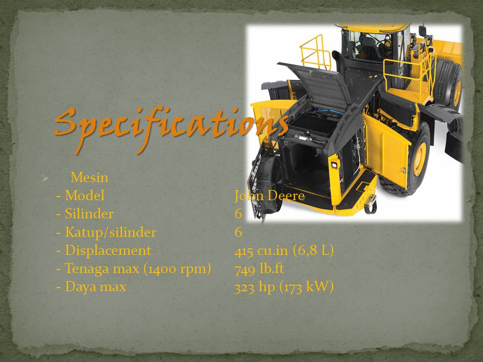 Specifications  Mesin - Model John Deere - Silinder6 - Katup/silinder6 - Displacement415 cu.in (6,8 L) - Tenaga max (1400 rpm)749 lb.ft - Daya max323