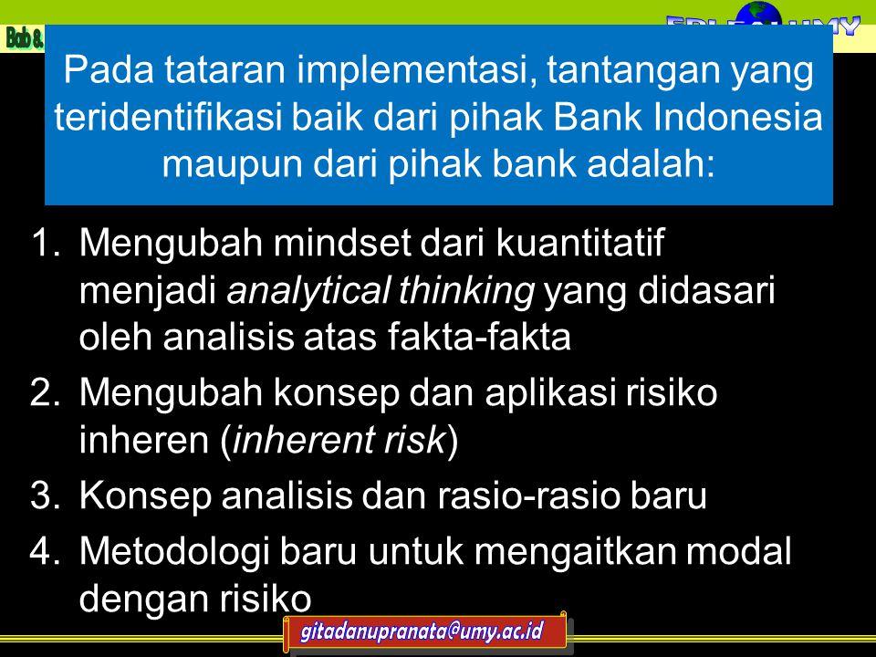 Pada tataran implementasi, tantangan yang teridentifikasi baik dari pihak Bank Indonesia maupun dari pihak bank adalah: 1.Mengubah mindset dari kuantitatif menjadi analytical thinking yang didasari oleh analisis atas fakta-fakta 2.Mengubah konsep dan aplikasi risiko inheren (inherent risk) 3.Konsep analisis dan rasio-rasio baru 4.Metodologi baru untuk mengaitkan modal dengan risiko 11