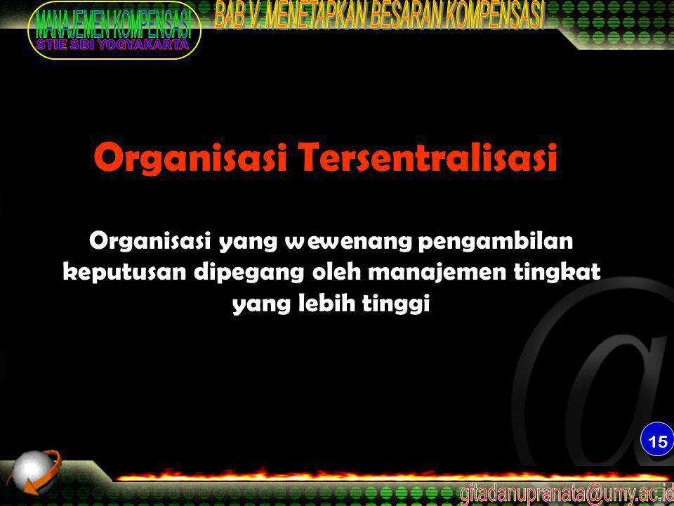 15 Organisasi Tersentralisasi Organisasi yang wewenang pengambilan keputusan dipegang oleh manajemen tingkat yang lebih tinggi
