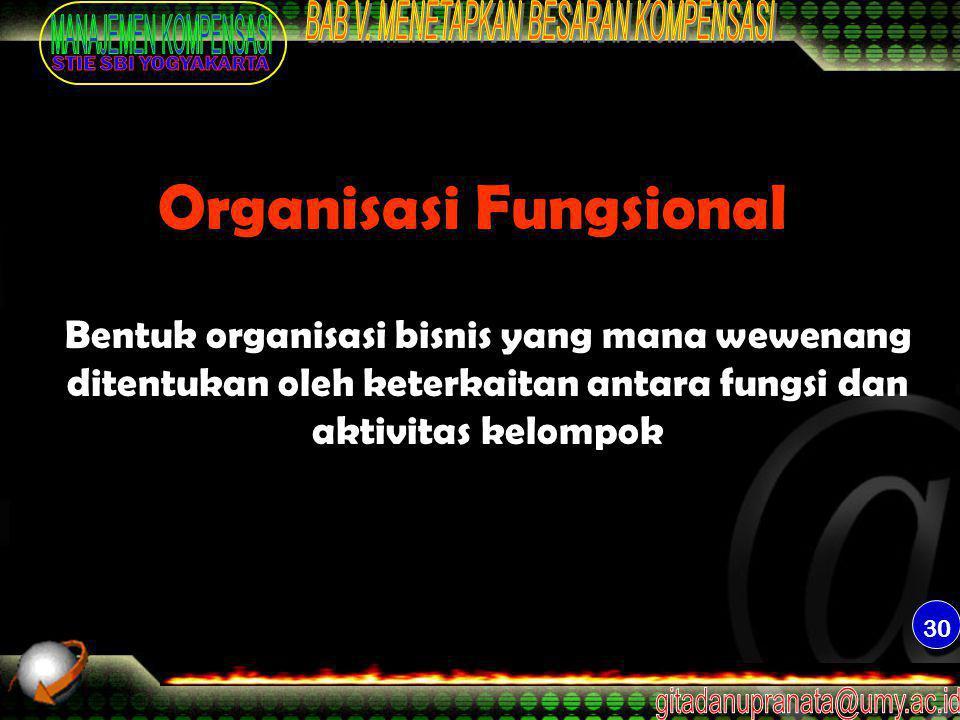 30 Organisasi Fungsional Bentuk organisasi bisnis yang mana wewenang ditentukan oleh keterkaitan antara fungsi dan aktivitas kelompok