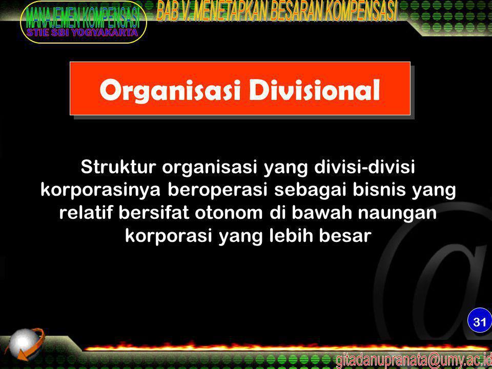 31 Organisasi Divisional Struktur organisasi yang divisi-divisi korporasinya beroperasi sebagai bisnis yang relatif bersifat otonom di bawah naungan k