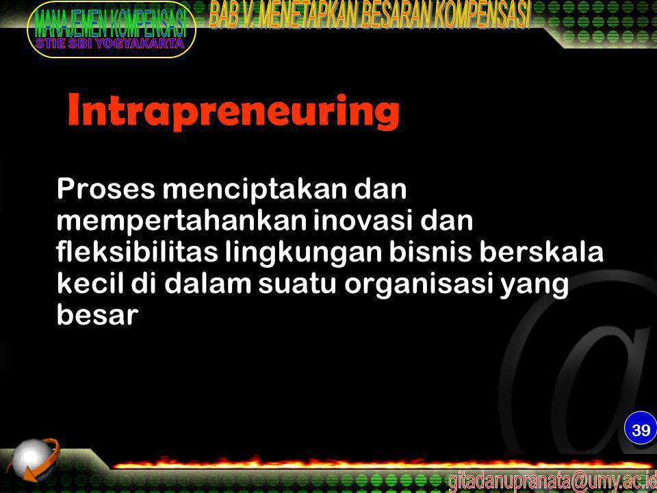 39 Intrapreneuring Proses menciptakan dan mempertahankan inovasi dan fleksibilitas lingkungan bisnis berskala kecil di dalam suatu organisasi yang bes