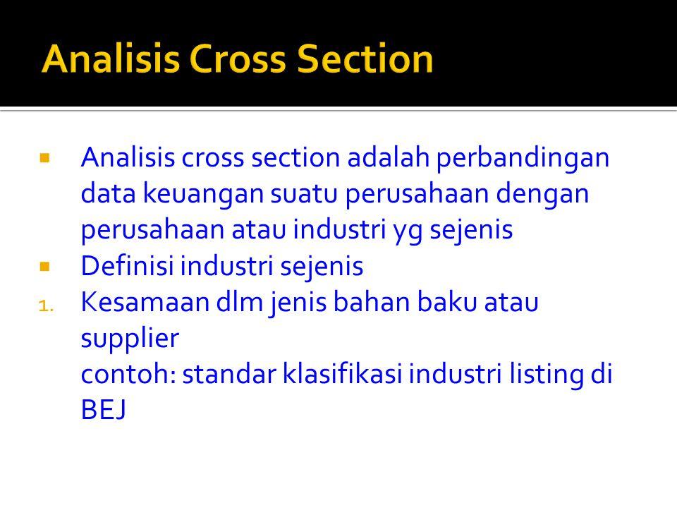  Analisis cross section adalah perbandingan data keuangan suatu perusahaan dengan perusahaan atau industri yg sejenis  Definisi industri sejenis 1.