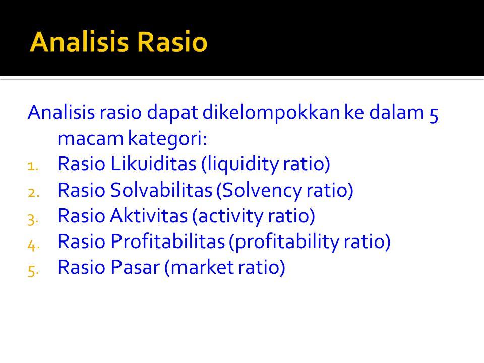 Analisis rasio dapat dikelompokkan ke dalam 5 macam kategori: 1. Rasio Likuiditas (liquidity ratio) 2. Rasio Solvabilitas (Solvency ratio) 3. Rasio Ak