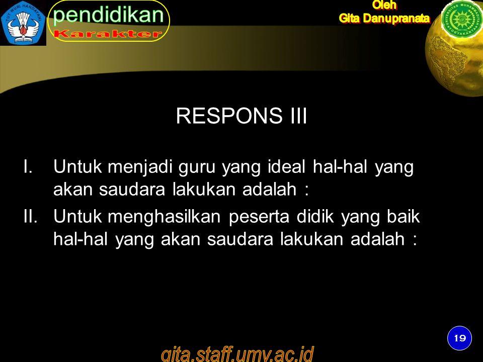 19 RESPONS III I.Untuk menjadi guru yang ideal hal-hal yang akan saudara lakukan adalah : II.Untuk menghasilkan peserta didik yang baik hal-hal yang a