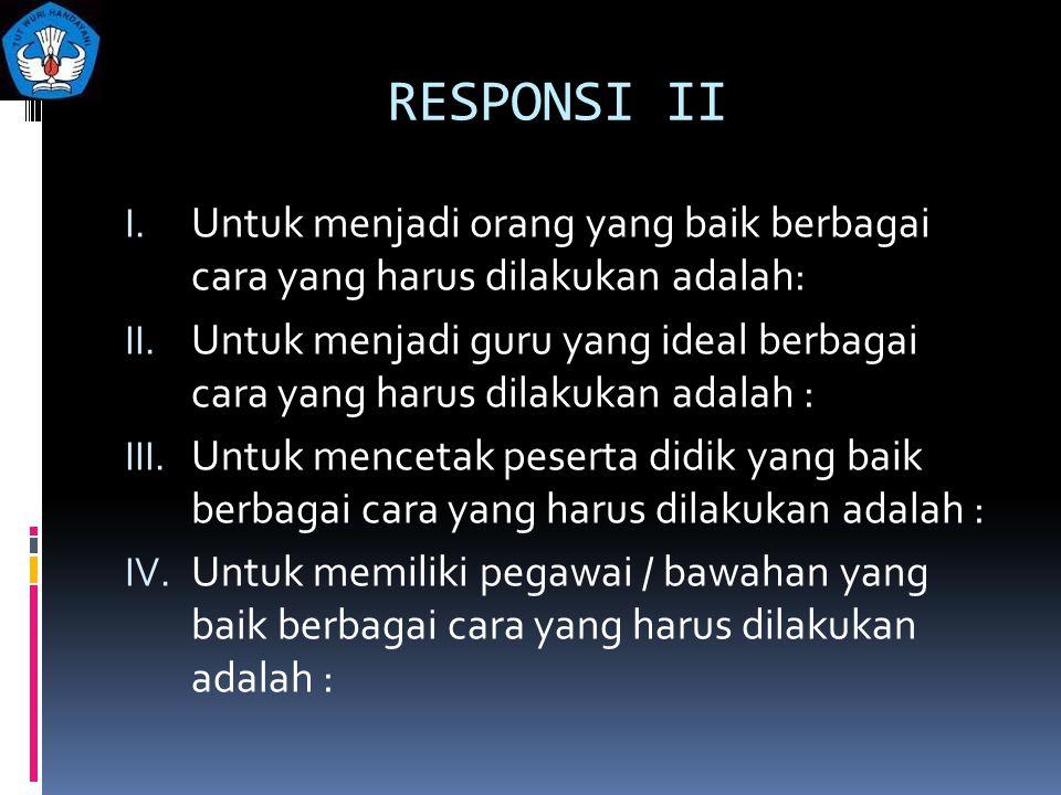 RESPONSI II I. Untuk menjadi orang yang baik berbagai cara yang harus dilakukan adalah: II. Untuk menjadi guru yang ideal berbagai cara yang harus dil