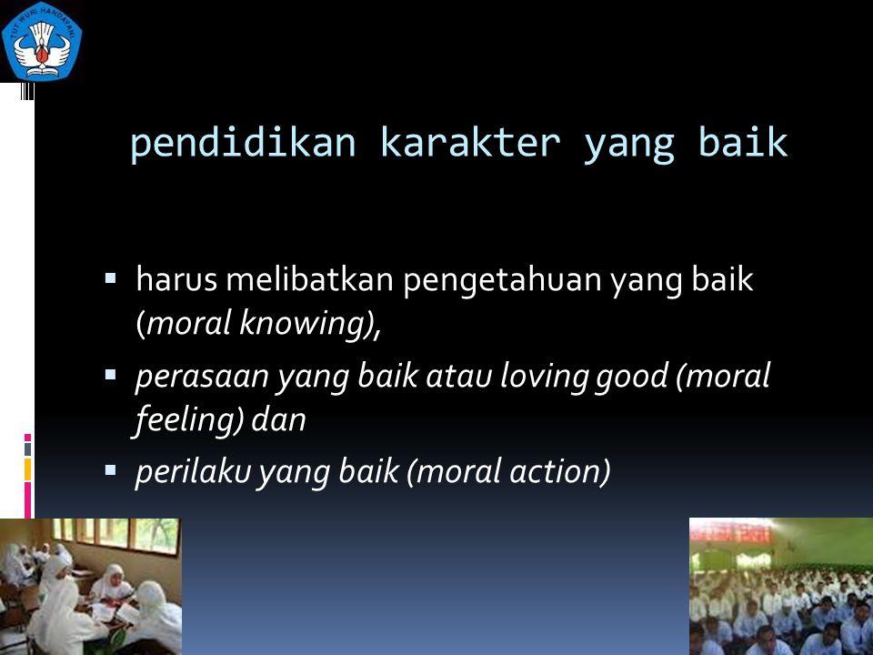 pendidikan karakter yang baik  harus melibatkan pengetahuan yang baik (moral knowing),  perasaan yang baik atau loving good (moral feeling) dan  pe