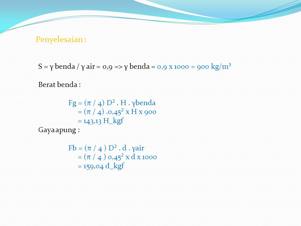 Penyelesaian : S = γ benda / γ air = 0,9 => γ benda = 0,9 x 1000 = 900 kg/m³ Berat benda : Fg = (π / 4) D². H. γbenda = (π / 4).0,45² x H x 900 = 143,