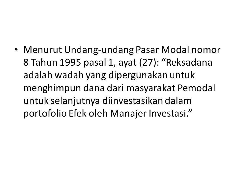 Menurut Undang-undang Pasar Modal nomor 8 Tahun 1995 pasal 1, ayat (27): Reksadana adalah wadah yang dipergunakan untuk menghimpun dana dari masyarakat Pemodal untuk selanjutnya diinvestasikan dalam portofolio Efek oleh Manajer Investasi.