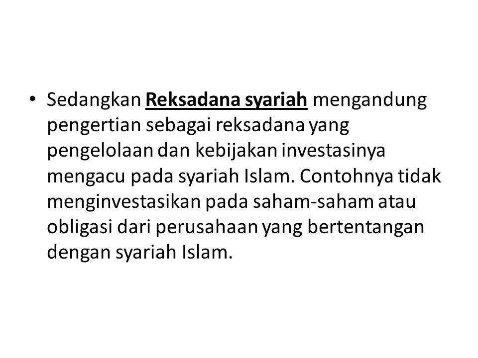 Sedangkan Reksadana syariah mengandung pengertian sebagai reksadana yang pengelolaan dan kebijakan investasinya mengacu pada syariah Islam.