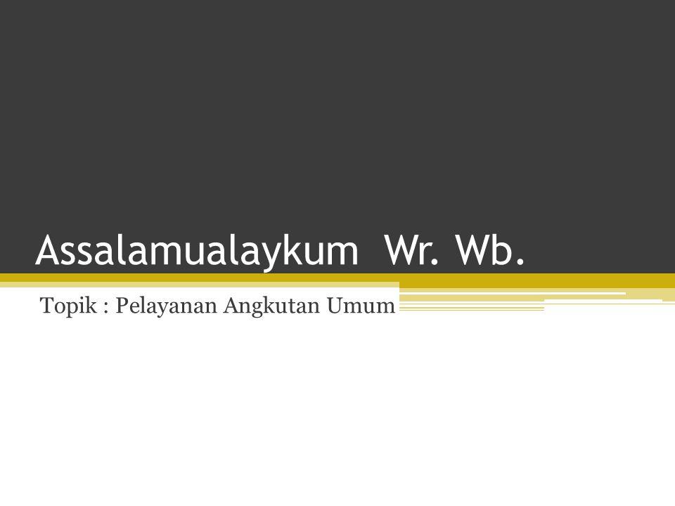 Assalamualaykum Wr. Wb. Topik : Pelayanan Angkutan Umum