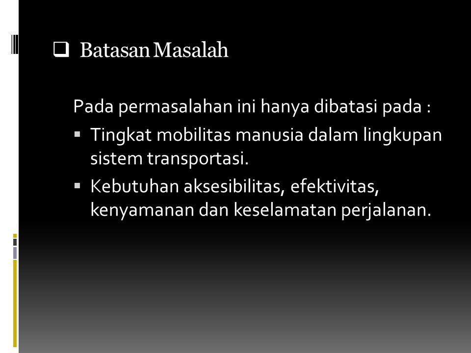  Batasan Masalah Pada permasalahan ini hanya dibatasi pada :  Tingkat mobilitas manusia dalam lingkupan sistem transportasi.  Kebutuhan aksesibilit