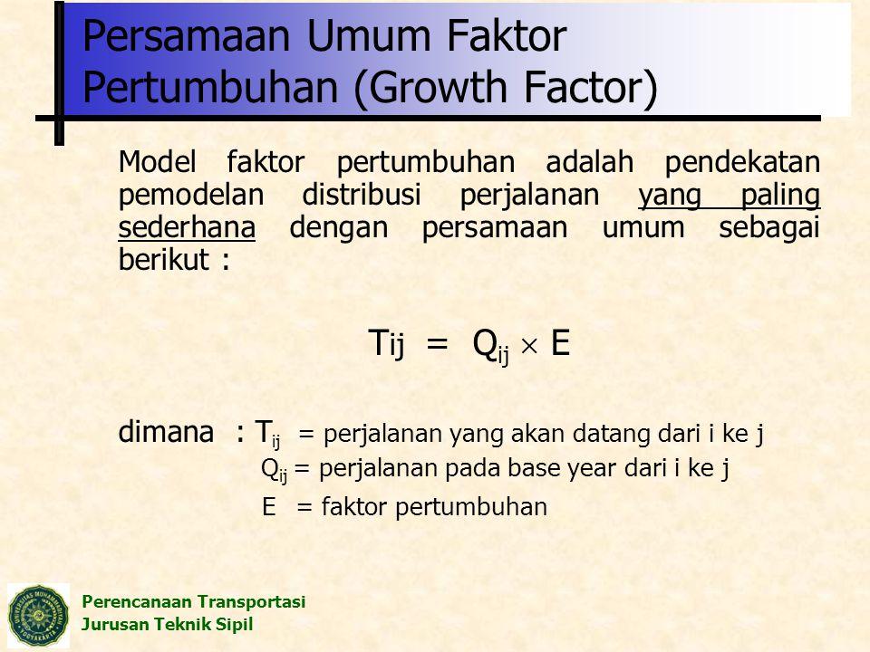 Perencanaan Transportasi Jurusan Teknik Sipil Persamaan Umum Faktor Pertumbuhan (Growth Factor) Model faktor pertumbuhan adalah pendekatan pemodelan d