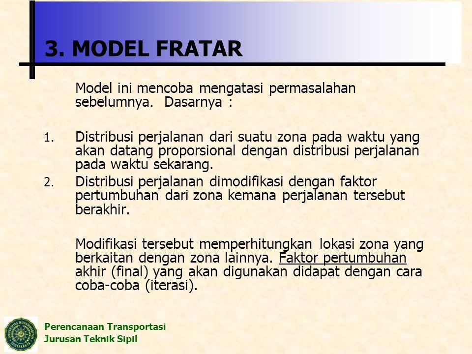 Perencanaan Transportasi Jurusan Teknik Sipil 3. MODEL FRATAR Model ini mencoba mengatasi permasalahan sebelumnya. Dasarnya : 1. Distribusi perjalanan