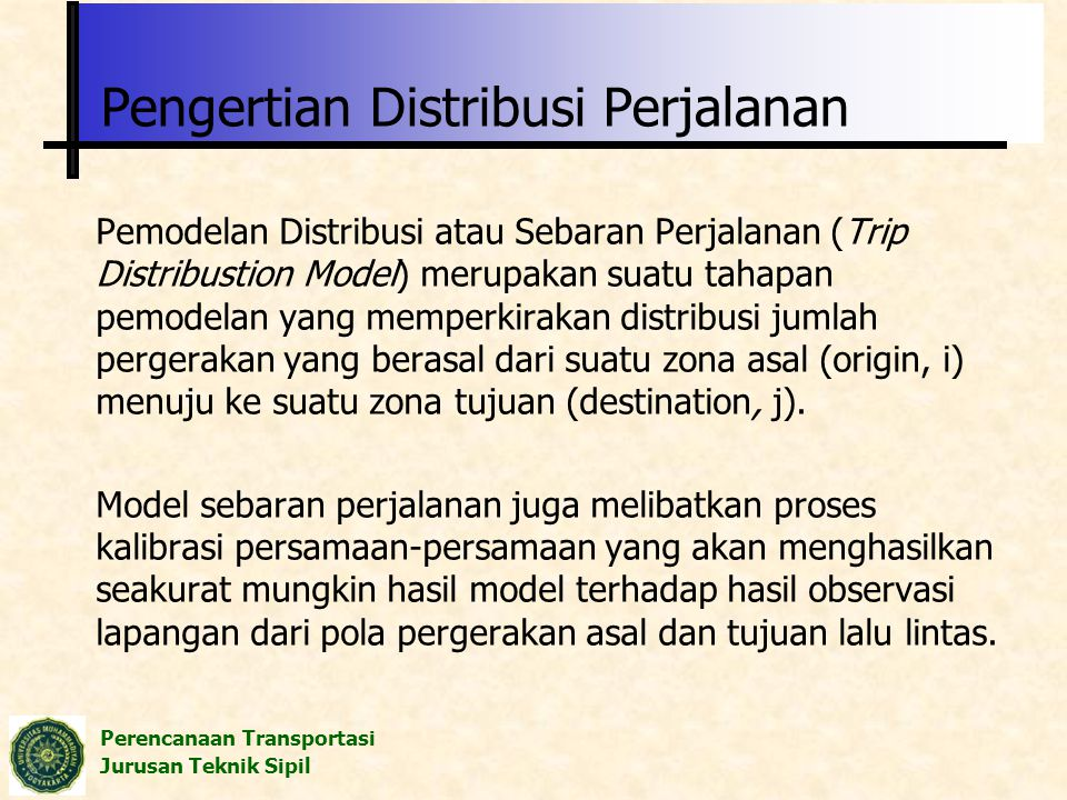 Perencanaan Transportasi Jurusan Teknik Sipil Pemodelan Distribusi atau Sebaran Perjalanan (Trip Distribustion Model) merupakan suatu tahapan pemodela